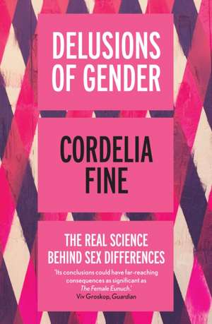 Delusions of Gender: The Real Science Behind Sex Differences de Cordelia Fine