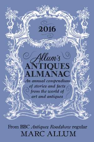 Allum's Antiques Almanac 2016: An Annual Compendium of Stories and Facts From the World of Art and Antiques de Marc Allum