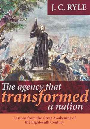 The Agency That Transformed a Nation:  Lessons from the Great Awakening of the Eighteenth Century de J. C. Ryle