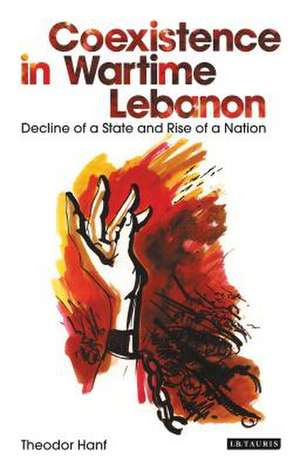 Coexistence in Wartime Lebanon: Decline of a State and Rise of a Nation de Theodor Hanf