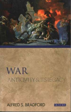War: Antiquity and Its Legacy de Alfred S. Bradford