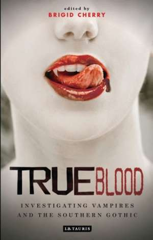 True Blood: Investigating Vampires and Southern Gothic de Dr Brigid Cherry
