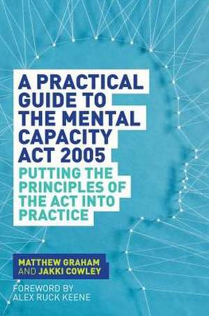 A Practical Guide to the Mental Capacity ACT 2005:  Putting the Principles of the ACT Into Practice de Matthew Graham