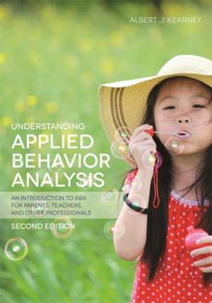 Understanding Applied Behavior Analysis, Second Edition:  An Introduction to ABA for Parents, Teachers, and Other Professionals de Albert J. Kearney