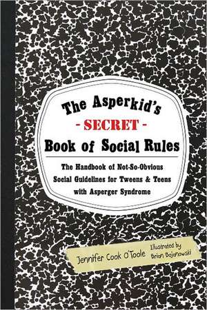The Asperkid's Secret Book of Social Rules:  The Handbook of Not-So-Obvious Social Guidelines for Tweens and Teens with Asperger Syndrome de Jennifer Cook O'Toole