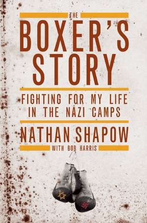The Boxer's Story:  Fighting for My Life in the Nazi Camps de Nathan Shapow