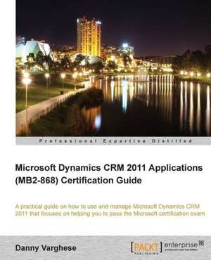 Microsoft Dynamics Crm 2011 Applications (Mb2-868) Certification Guide de Danny Varghese