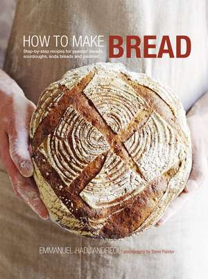 How to Make Bread: Step-by-step recipes for yeasted breads, sourdoughs, soda breads and pastries de Emmanuel Hadjiandreou