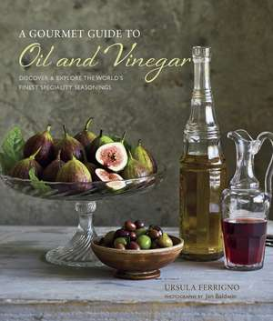 A Gourmet Guide to Oil & Vinegar: Discover and explore the world's finest speciality seasonings de Ursula Ferrigno