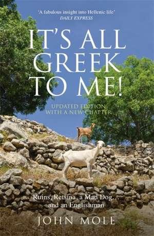 It's All Greek to Me: A Tale of a Mad Dog and and Englishman, Ruins, Retsina and Real Greeks de John Mole