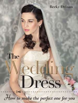 The Wedding Dress:  How to Make the Perfect One for You [With Pattern(s)] de Becky Drinan