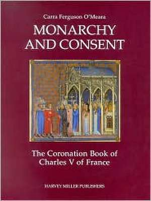 Monarchy and Consent:  The Coronation Book of Charles V of France de Carra F. O'Meara