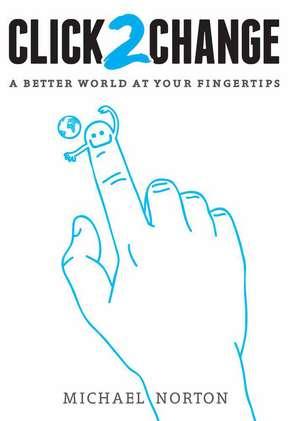 Click2change: A Better World at Your Fingertips de Michael Norton