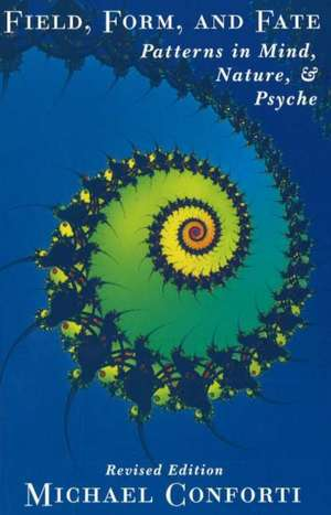 Field, Form, and Fate:  Patterns in Mind, Nature, & Psyche de Michael Conforti