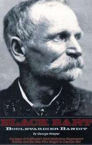 Black Bart -- Boulevardier Bandit: The Saga of California's Most Mysterious Stagecoach Robber & the Men Who Sought to Capture Him de George Hoeper
