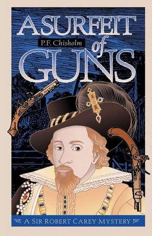 A Surfeit of Guns:  A Sir Robert Carey Mystery de P. F. Chisholm