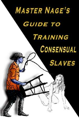 Master Nage's Guide to Training Consensual Slaves de  Master Nage