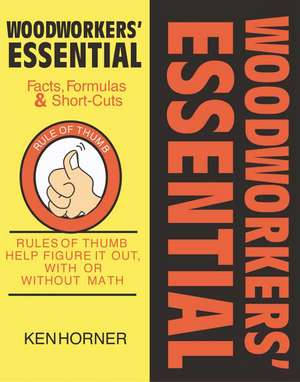 Woodworkers' Essential Facts, Formulas & Short-Cuts:  Figure It Out, with or Without Math de Ken Horner