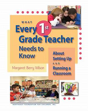 What Every 1st Grade Teacher Needs to Know about Setting Up and Running a Classroom de Margaret Berry Wilson