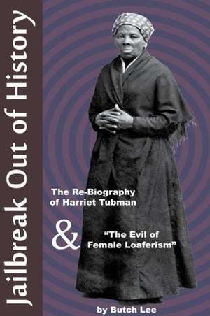 """Jailbreak Out of History:  The Re-Biography of Harriet Tubman and """"The Evil of Female Loaferism"""" de Butch Lee"""