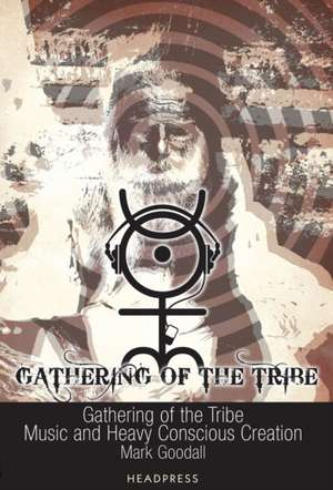 Gathering Of The Tribe: Music and Heavy Conscious Creation de Mark Goodall