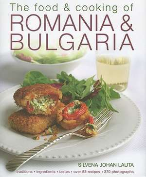 The Food & Cooking of Romania & Bulgaria: Traditions, Ingredients, Tastes, Over 65 Recipes, 370 Photographs de Silvena Johan Lauta