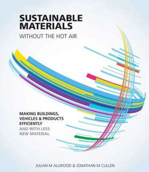 Sustainable Materials Without the Hot Air:  Making Buildings, Vehicles and Products Efficiently and with Less New Material de Julian M. Allwood
