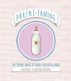 Parent Taming. the Several Habits of Highly Successful Babies