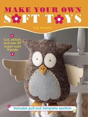 Make Your Own Soft Toys: Cut, stitch, and sew 25 super-cute friends de Rob Merrett