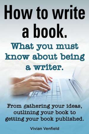 How to Write a Book or How to Write a Novel. Writing a Book Made Easy. What You Must Know about Being a Writer. from Gathering Your Ideas to Publishin de Vivian Venfield