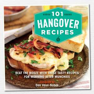 101 Hangover Recipes: Beat the booze with these tasty recipes for morning-after munchies de Dan Vaux-Nobes