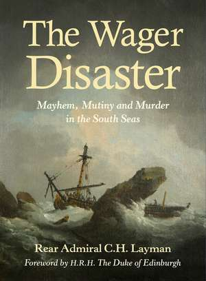 The Wager Disaster: Mayhem, Mutiny and Murder in the South Seas de Rear Admiral C. H. Layman