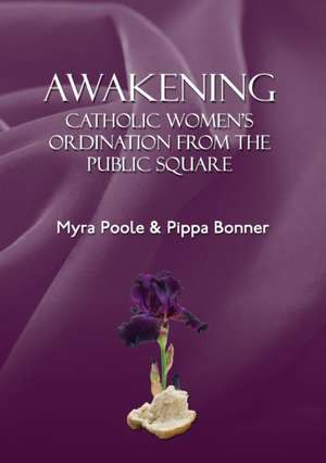 Awakening - Catholic Women's Ordination from the Public Square:  A Long Loving Journey de Myra Poole