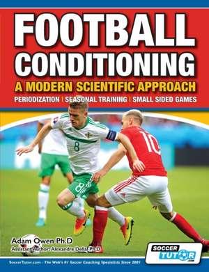 Football Conditioning A Modern Scientific Approach: Periodization - Seasonal Training - Small Sided Games de Adam Owen Ph. D.