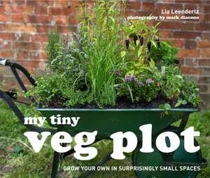 My Tiny Veg Plot: Grow Your Own in Surprisingly Small Places de Lia Leendertz