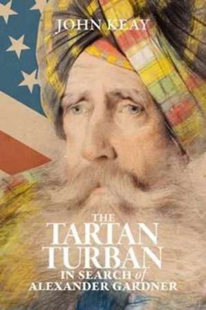 The Tartan Turban: In Search Of Alexander Gardner de John Keay