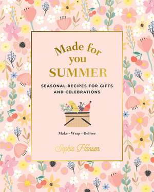 Made for You Summer: Recipes for Gifts and Celebrations de Sophie Hansen