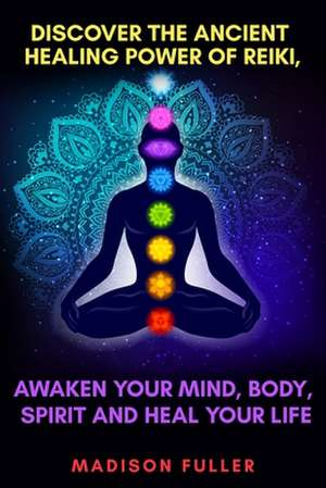 Discover The Ancient Healing Power of Reiki, Awaken Your Mind, Body, Spirit and Heal Your Life (Energy, Chakra Healing, Guided Meditation, Third Eye) de Madison Fuller