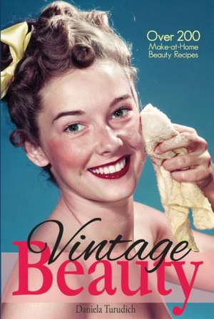 Vintage Beauty: Your Guide to Classic Hollywood Make-At-Home Beauty Treatments de Daniela Turudich