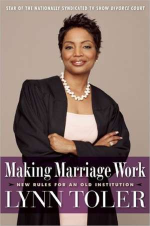 Making Marriage Work:  New Rules for an Old Institution de Lynn Toler