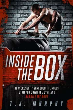 Inside the Box:  How Crossfit Shredded the Rules, Stripped Down the Gym, and Rebuilt My Body de T.J. Murphy