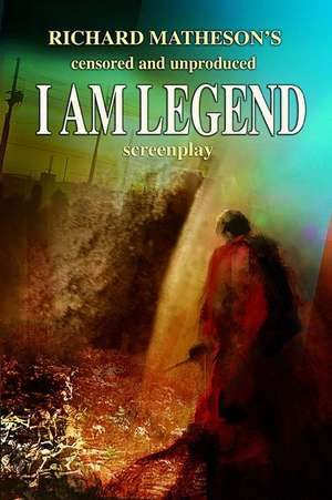 Richard Matheson's Censored and Unproduced I Am Legend Screenplay de Richard Matheson