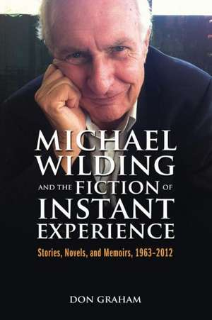 Michael Wilding and the Fiction of Instant Experience:  Stories, Novels, and Memoirs, 1963-2012 de Don Graham