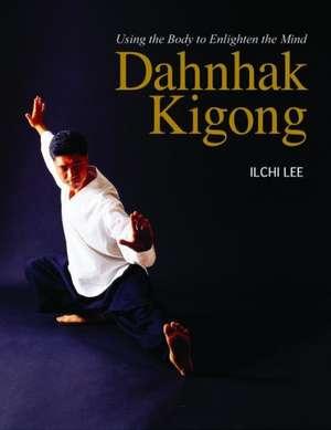 Dahnhak Kigong:  Using Your Body to Enlighten Your Mind de Ilchi Lee