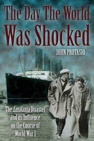 The Day the World Was Shocked:  The Lusitania Disaster and Its Influence on the Course of World War I de John Protasio