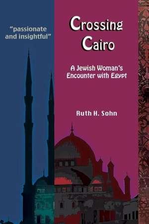 Crossing Cairo:  A Jewish Woman's Encounter with Egypt de Ruth H. Sohn
