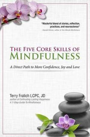 The Five Core Skills of Mindfulness:  A Direct Path to More Confidence, Joy and Love de Terry Fralich