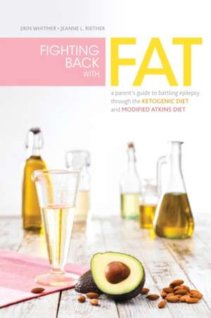 Fighting Back with Fat: A Guide to Battling Epilepsy Through the Ketogenic Diet and Modified Atkins Diet de Erin Whitmer
