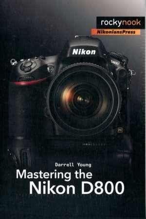 Mastering the Nikon D800 de Darrell Young