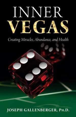 Inner Vegas:  Creating Miracles, Abundance, and Health de Joseph Gallenberger